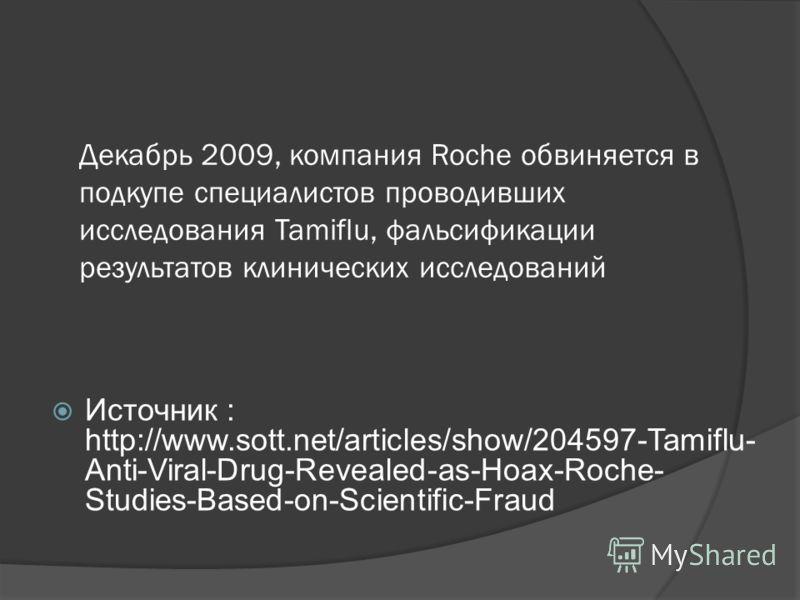 Декабрь 2009, компания Roche обвиняется в подкупе специалистов проводивших исследования Tamiflu, фальсификации результатов клинических исследований Источник : http://www.sott.net/articles/show/204597-Tamiflu- Anti-Viral-Drug-Revealed-as-Hoax-Roche- S