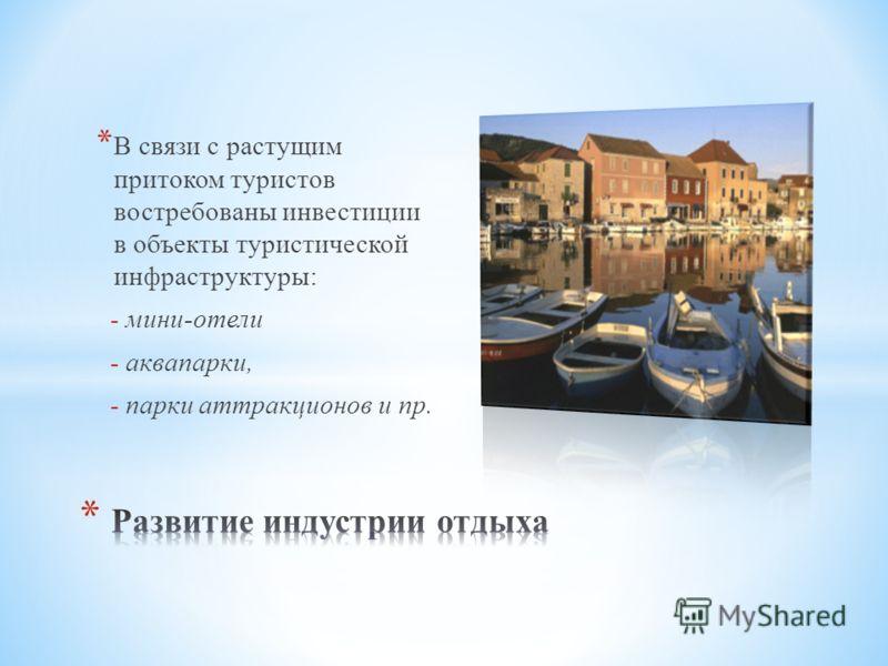 * В связи с растущим притоком туристов востребованы инвестиции в объекты туристической инфраструктуры: - мини-отели - аквапарки, - парки аттракционов и пр.