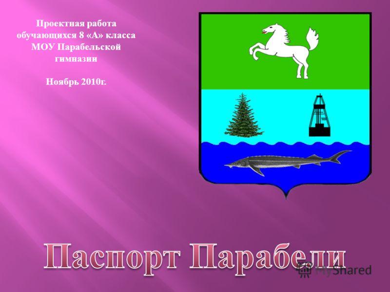 Проектная работа обучающихся 8 « А » класса МОУ Парабельской гимназии Ноябрь 2010 г.