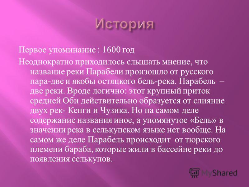 Первое упоминание : 1600 год Неоднократно приходилось слышать мнение, что название реки Парабели произошло от русского пара - две и якобы остяцкого бель - река. Парабель – две реки. Вроде логично : этот крупный приток средней Оби действительно образу