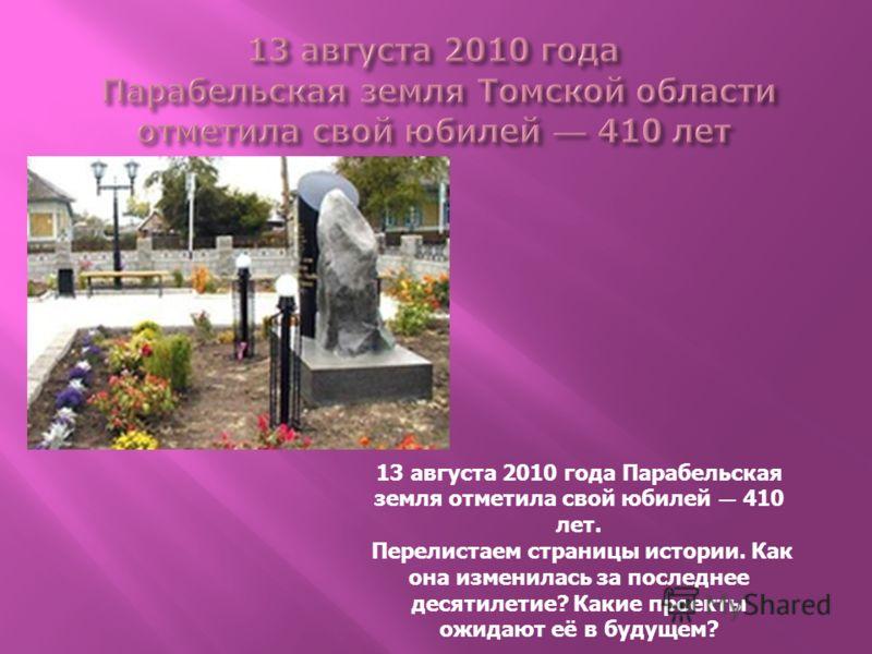 13 августа 2010 года Парабельская земля отметила свой юбилей 410 лет. Перелистаем страницы истории. Как она изменилась за последнее десятилетие? Какие проекты ожидают её в будущем?