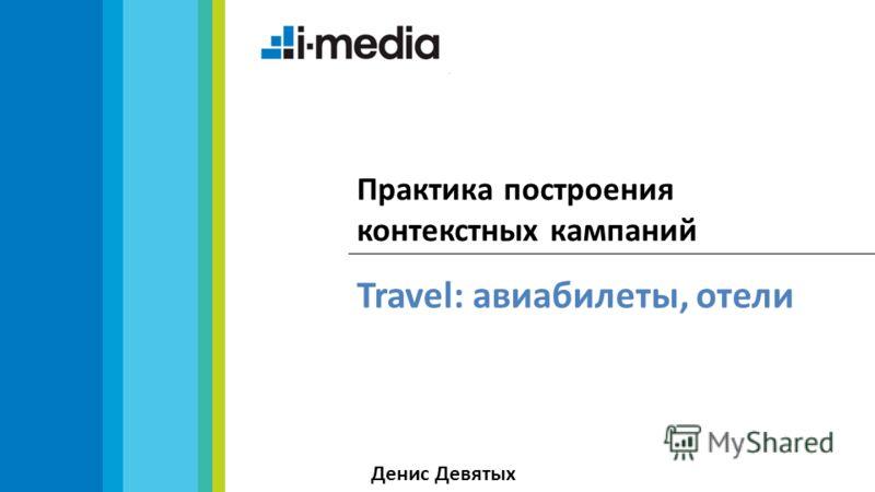 Travel: авиабилеты, отели Практика построения контекстных кампаний Денис Девятых