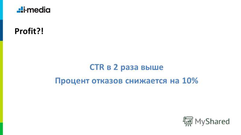 CTR в 2 раза выше Процент отказов снижается на 10% Profit?!