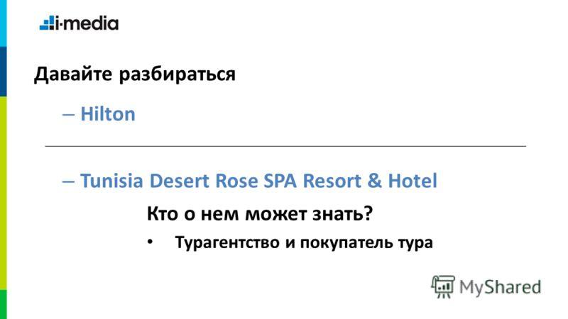 – Hilton Давайте разбираться – Tunisia Desert Rose SPA Resort & Hotel Кто о нем может знать? Турагентство и покупатель тура
