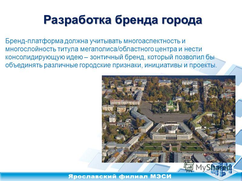 Разработка бренда города Бренд-платформа должна учитывать многоаспектность и многослойность титула мегаполиса/областного центра и нести консолидирующую идею – зонтичный бренд, который позволил бы объединять различные городские признаки, инициативы и