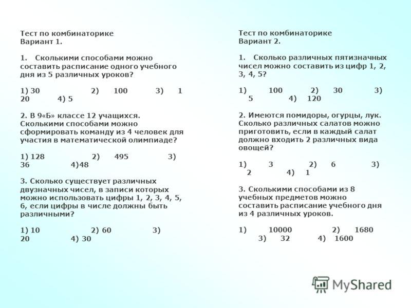 Тест по комбинаторике Вариант 1. 1. Сколькими способами можно составить расписание одного учебного дня из 5 различных уроков? 1) 30 2) 100 3) 1 20 4) 5 2. В 9 « Б » классе 12 учащихся. Сколькими способами можно сформировать команду из 4 человек для у