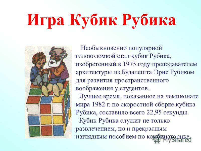 Игра Кубик Рубика Необыкновенно популярной головоломкой стал кубик Рубика, изобретенный в 1975 году преподавателем архитектуры из Будапешта Эрне Рубиком для развития пространственного воображения у студентов. Лучшее время, показанное на чемпионате ми