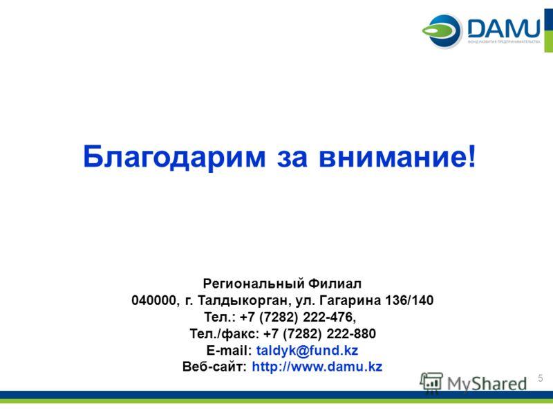 Региональный Филиал 040000, г. Талдыкорган, ул. Гагарина 136/140 Тел.: +7 (7282) 222-476, Тел./факс: +7 (7282) 222-880 E-mail: taldyk@fund.kz Веб-сайт: http://www.damu.kz Благодарим за внимание! 5