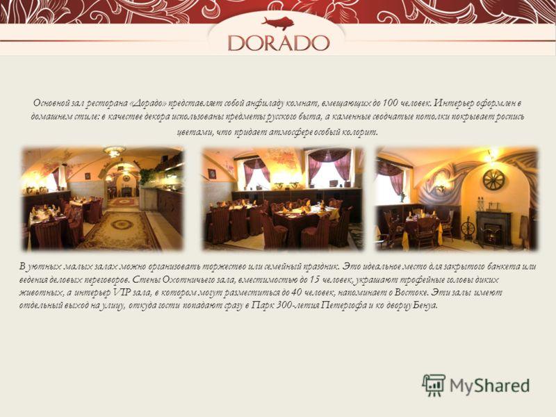 Основной зал ресторана «Дорадо» представляет собой анфиладу комнат, вмещающих до 100 человек. Интерьер оформлен в домашнем стиле: в качестве декора использованы предметы русского быта, а каменные сводчатые потолки покрывает роспись цветами, что прида