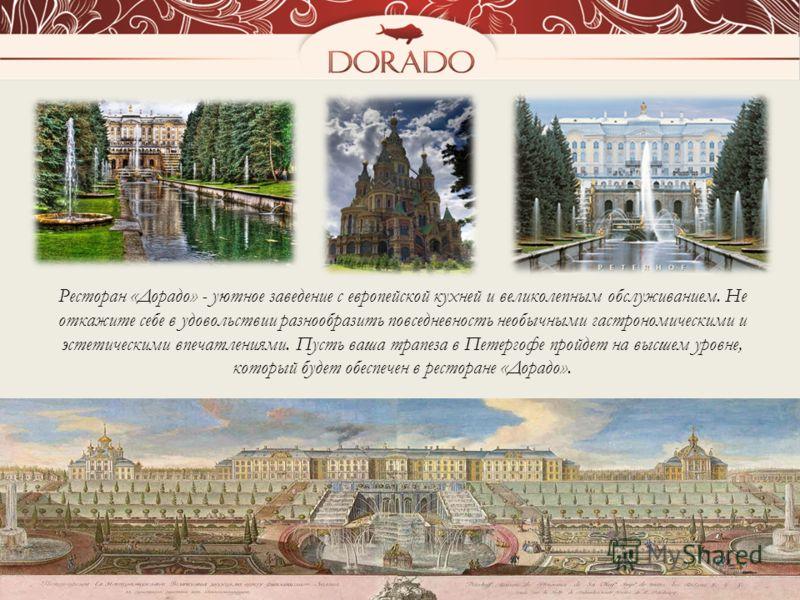 Ресторан «Дорадо» - уютное заведение с европейской кухней и великолепным обслуживанием. Не откажите себе в удовольствии разнообразить повседневность необычными гастрономическими и эстетическими впечатлениями. Пусть ваша трапеза в Петергофе пройдет на