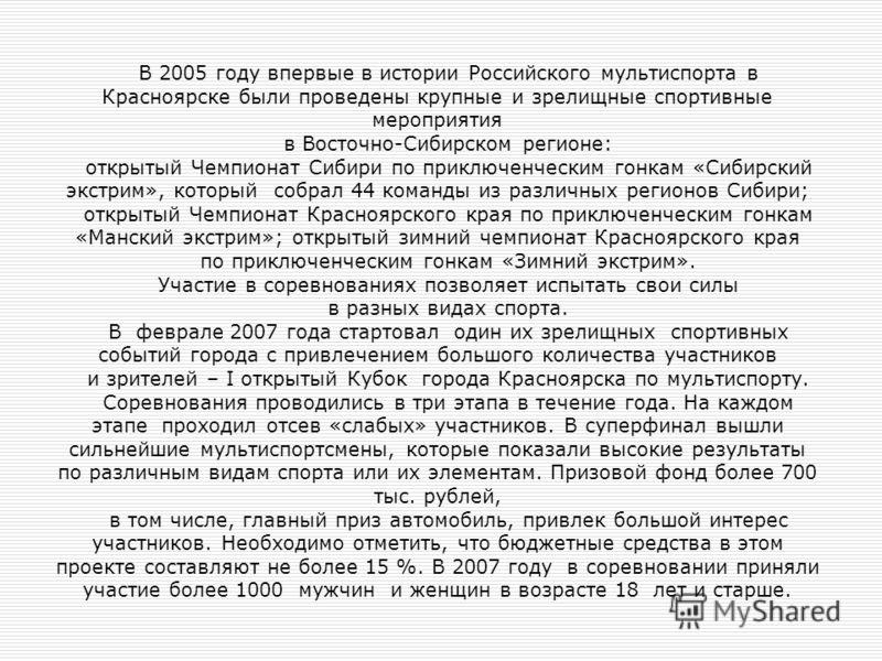 В 2005 году впервые в истории Российского мультиспорта в Красноярске были проведены крупные и зрелищные спортивные мероприятия в Восточно-Сибирском регионе: открытый Чемпионат Сибири по приключенческим гонкам «Сибирский экстрим», который собрал 44 ко