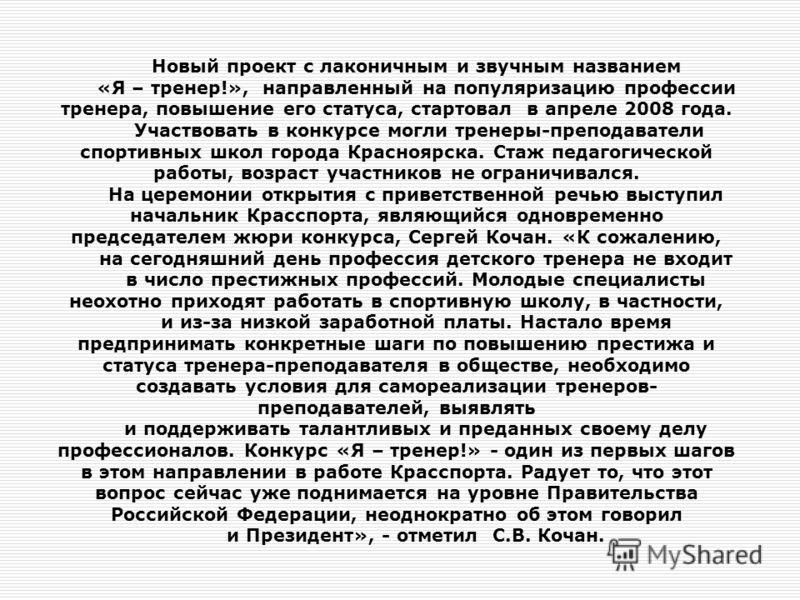Новый проект с лаконичным и звучным названием «Я – тренер!», направленный на популяризацию профессии тренера, повышение его статуса, стартовал в апреле 2008 года. Участвовать в конкурсе могли тренеры-преподаватели спортивных школ города Красноярска.