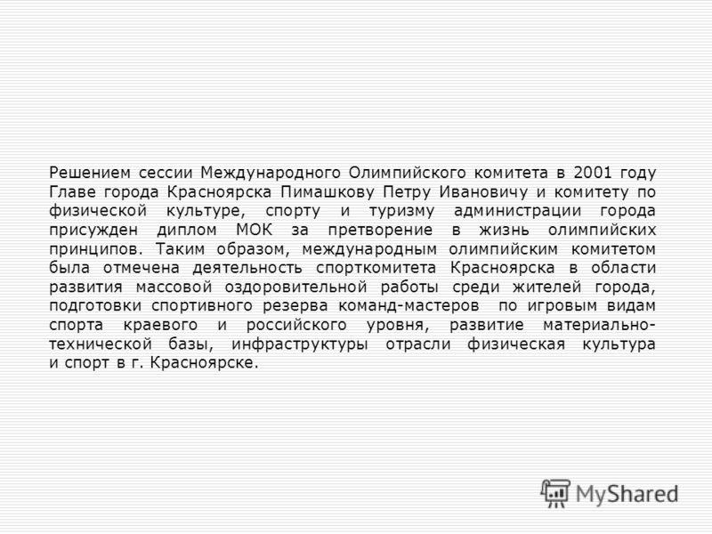 Решением сессии Международного Олимпийского комитета в 2001 году Главе города Красноярска Пимашкову Петру Ивановичу и комитету по физической культуре, спорту и туризму администрации города присужден диплом МОК за претворение в жизнь олимпийских принц