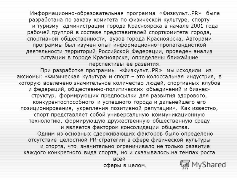 Информационно-образовательная программа «Физкульт..PR» была разработана по заказу комитета по физической культуре, спорту и туризму администрации города Красноярска в начале 2001 года рабочей группой в составе представителей спорткомитета города, спо