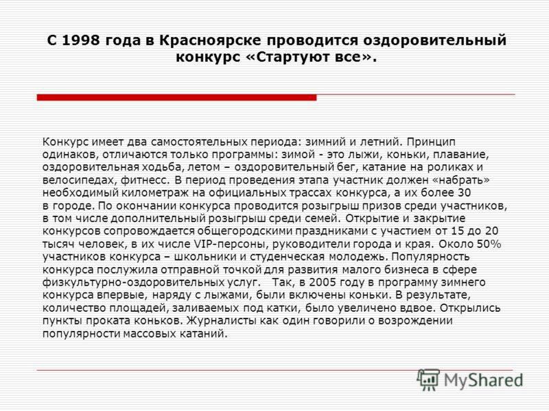 С 1998 года в Красноярске проводится оздоровительный конкурс «Стартуют все». Конкурс имеет два самостоятельных периода: зимний и летний. Принцип одинаков, отличаются только программы: зимой - это лыжи, коньки, плавание, оздоровительная ходьба, летом