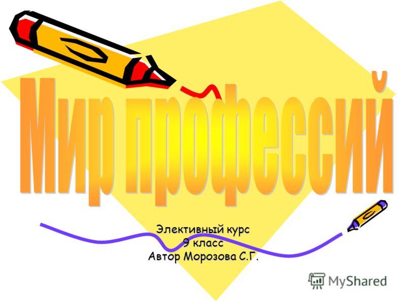 Элективный курс 9 класс Автор Морозова С.Г.