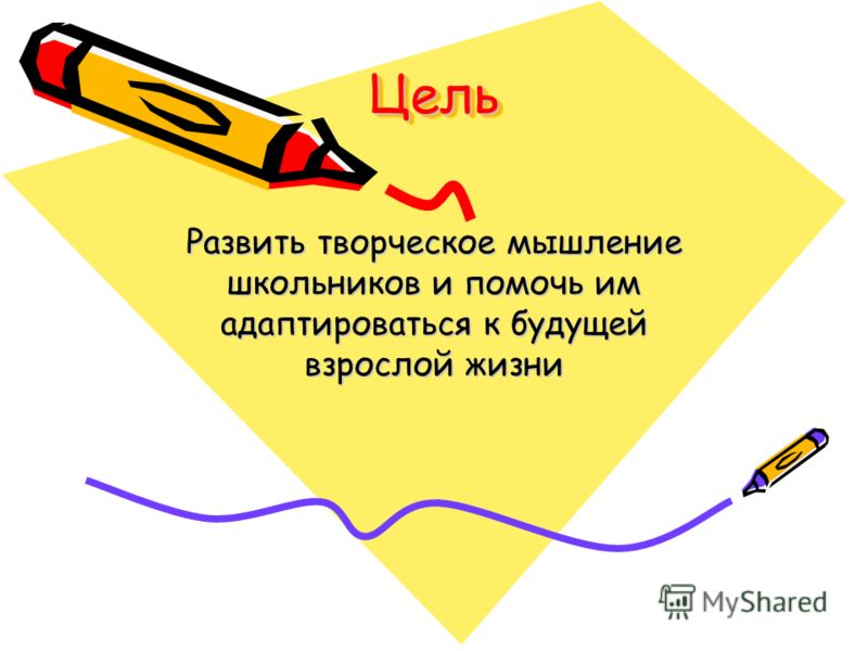 ЦельЦель Развить творческое мышление школьников и помочь им адаптироваться к будущей взрослой жизни