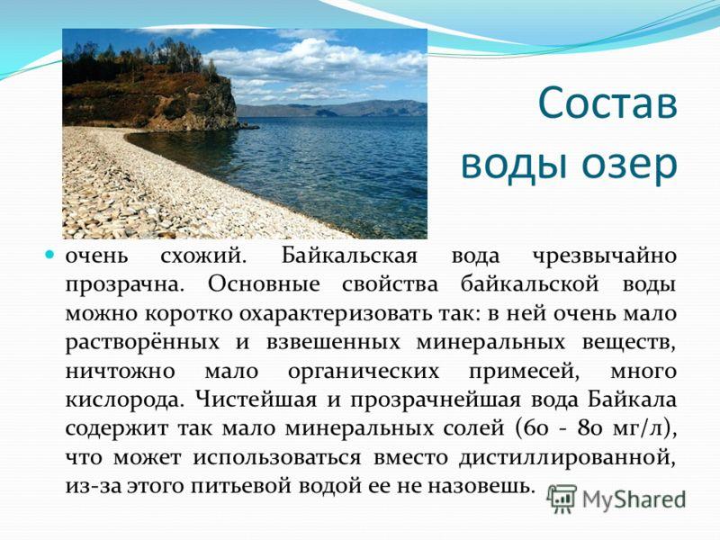 Состав воды озер очень схожий. Байкальская вода чрезвычайно прозрачна. Основные свойства байкальской воды можно коротко охарактеризовать так: в ней очень мало растворённых и взвешенных минеральных веществ, ничтожно мало органических примесей, много к