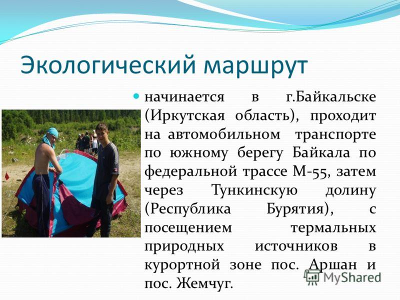 Экологический маршрут начинается в г.Байкальске (Иркутская область), проходит на автомобильном транспорте по южному берегу Байкала по федеральной трассе М-55, затем через Тункинскую долину (Республика Бурятия), с посещением термальных природных источ