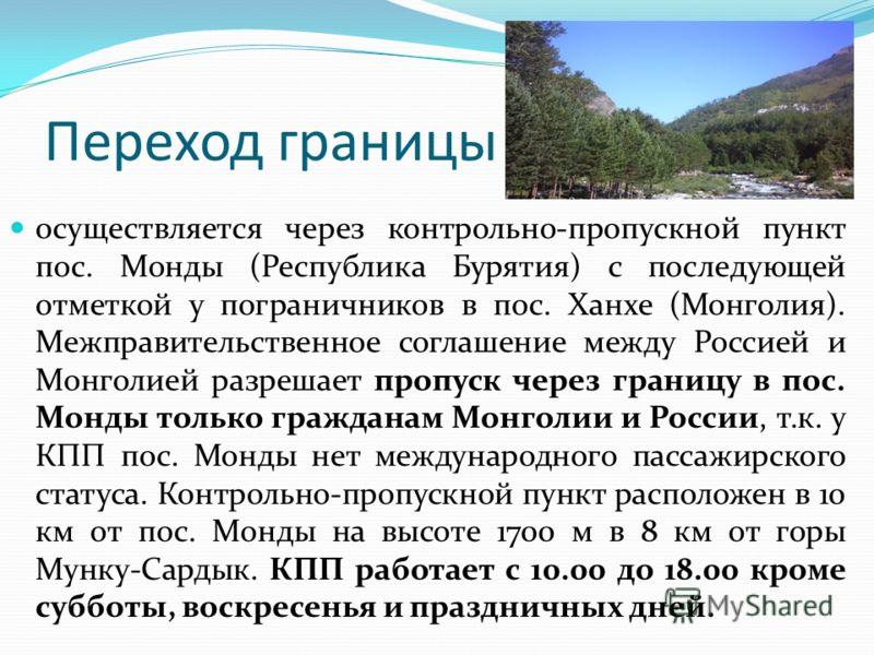 Переход границы осуществляется через контрольно-пропускной пункт пос. Монды (Республика Бурятия) с последующей отметкой у пограничников в пос. Ханхе (Монголия). Межправительственное соглашение между Россией и Монголией разрешает пропуск через границу