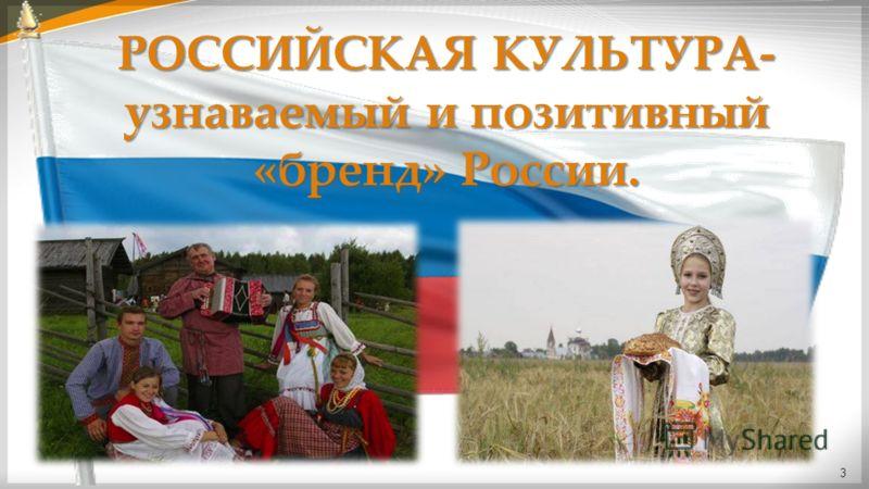 РОССИЙСКАЯ КУЛЬТУРА- узнаваемый и позитивный «бренд» России. 3