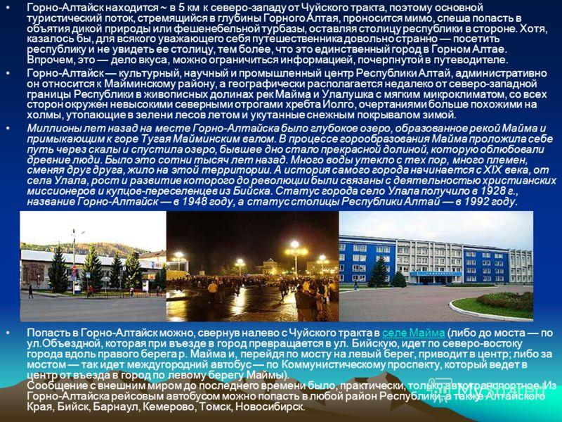Горно-Алтайск находится ~ в 5 км к северо-западу от Чуйского тракта, поэтому основной туристический поток, стремящийся в глубины Горного Алтая, проносится мимо, спеша попасть в объятия дикой природы или фешенебельной турбазы, оставляя столицу республ