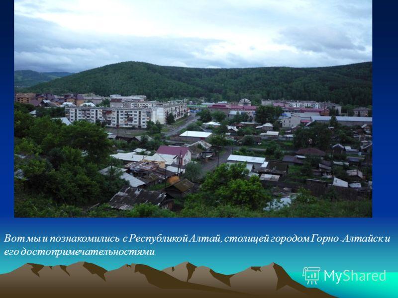 Вот мы и познакомились с Республикой Алтай, столицей городом Горно - Алтайск и его достопримечательностями.