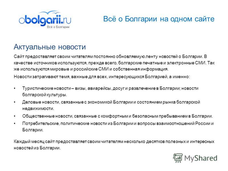 Всё о Болгарии на одном сайте Актуальные новости Сайт предоставляет своим читателям постоянно обновляемую ленту новостей о Болгарии. В качестве источников используются, прежде всего, болгарские печатные и электронные СМИ. Так же используются мировые