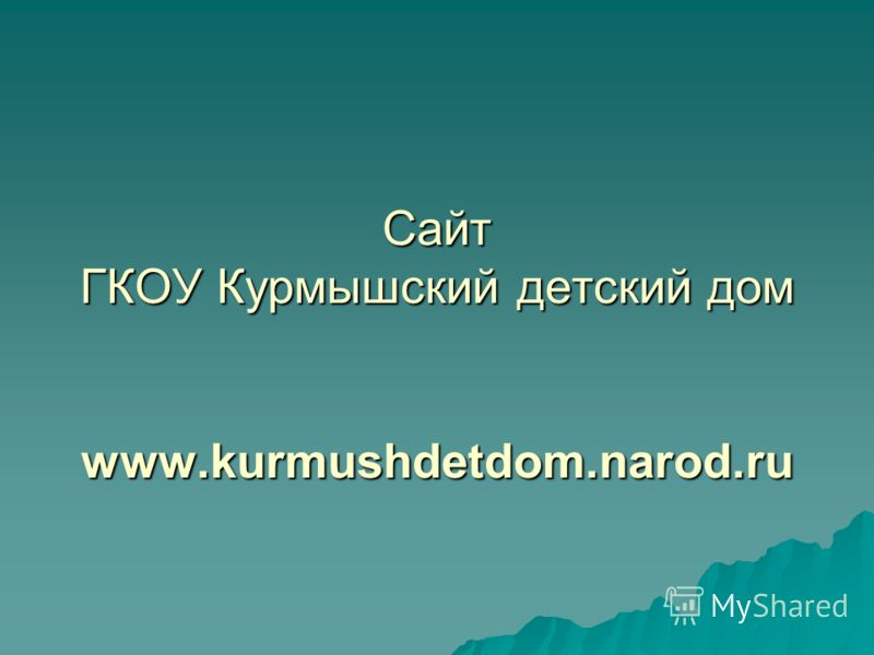 Сайт ГКОУ Курмышский детский дом www.kurmushdetdom.narod.ru