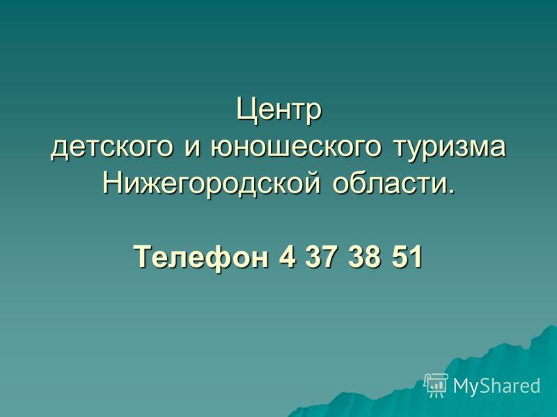 Центр детского и юношеского туризма Нижегородской области. Телефон 4 37 38 51