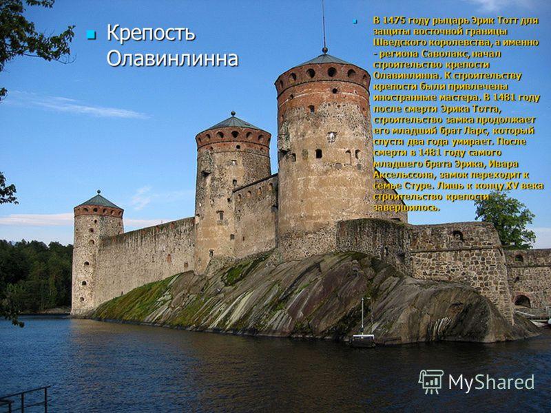 В 1475 году рыцарь Эрик Тотт для защиты восточной границы Шведского королевства, а именно - региона Саволакс, начал строительство крепости Олавинлинна. К строительству крепости были привлечены иностранные мастера. В 1481 году после смерти Эрика Тотта