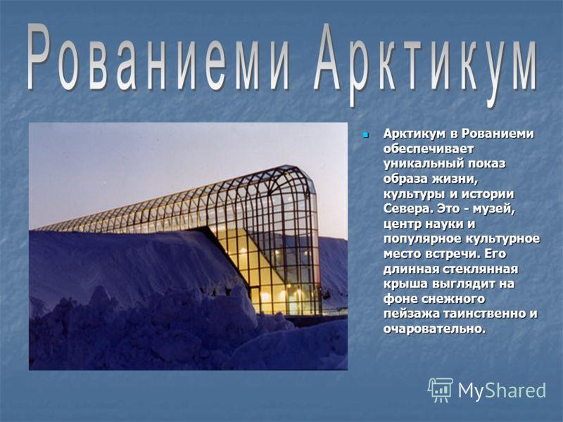 Арктикум в Рованиеми обеспечивает уникальный показ образа жизни, культуры и истории Севера. Это - музей, центр науки и популярное культурное место встречи. Его длинная стеклянная крыша выглядит на фоне снежного пейзажа таинственно и очаровательно. Ар