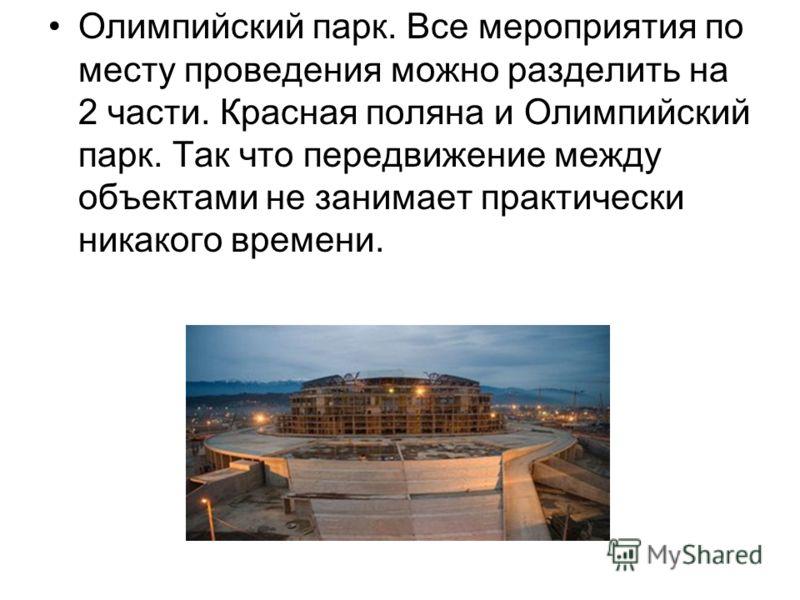 Олимпийский парк. Все мероприятия по месту проведения можно разделить на 2 части. Красная поляна и Олимпийский парк. Так что передвижение между объектами не занимает практически никакого времени.