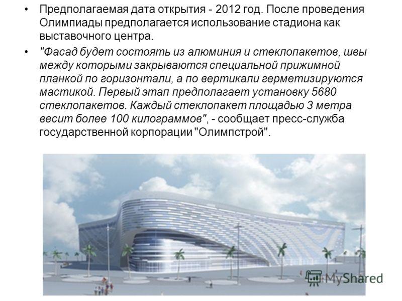 Предполагаемая дата открытия - 2012 год. После проведения Олимпиады предполагается использование стадиона как выставочного центра.