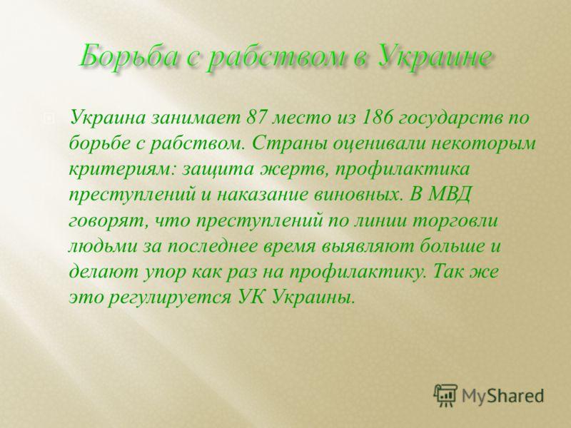 Украина занимает 87 место из 186 государств по борьбе с рабством. Страны оценивали некоторым критериям : защита жертв, профилактика преступлений и наказание виновных. В МВД говорят, что преступлений по линии торговли людьми за последнее время выявляю