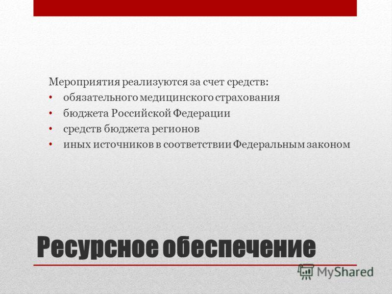 Ресурсное обеспечение Мероприятия реализуются за счет средств: обязательного медицинского страхования бюджета Российской Федерации средств бюджета регионов иных источников в соответствии Федеральным законом