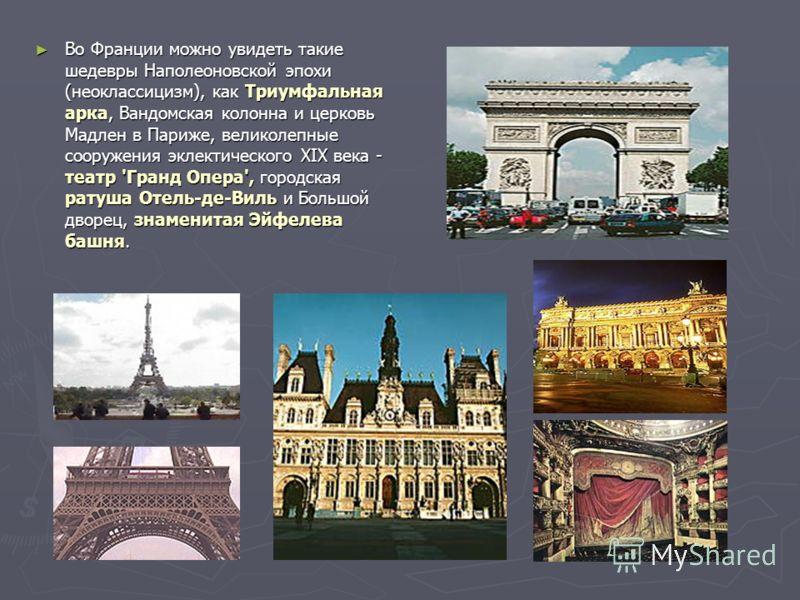Во Франции можно увидеть такие шедевры Наполеоновской эпохи (неоклассицизм), как Триумфальная арка, Вандомская колонна и церковь Мадлен в Париже, великолепные сооружения эклектического XIX века - театр 'Гранд Опера', городская ратуша Отель-де-Виль и