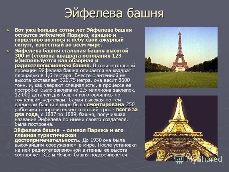 Эйфелева башня Вот уже больше сотни лет Эйфелева башня остается эмблемой Парижа, изящно и горделиво вознося к небу свой ажурный силуэт, известный во всем мире. Вот уже больше сотни лет Эйфелева башня остается эмблемой Парижа, изящно и горделиво возно