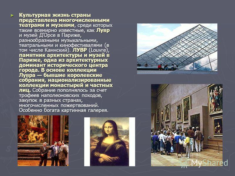 Культурная жизнь страны представлена многочисленными театрами и музеями, среди которых такие всемирно известные, как Лувр и музей Д'Орсе в Париже, разнообразными музыкальными, театральными и кинофестивалями (в том числе Каннский). ЛУВР (Louvre), памя