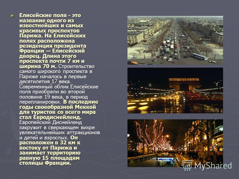 Елисейские поля - это название одного из известнейших и самых красивых проспектов Парижа. На Елисейских полях расположена резиденция президента Франции Елисейский дворец. Длина этого проспекта почти 7 км и ширина 70 м. Строительство самого широкого п