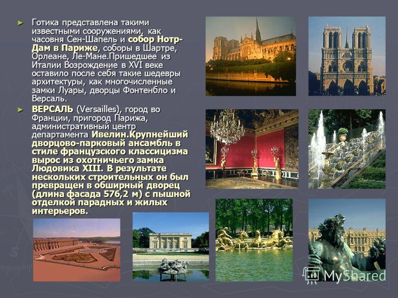 Готика представлена такими известными сооружениями, как часовня Сен-Шапель и собор Нотр- Дам в Париже, соборы в Шартре, Орлеане, Ле-Мане.Пришедшее из Италии Возрождение в XVI веке оставило после себя такие шедевры архитектуры, как многочисленные замк