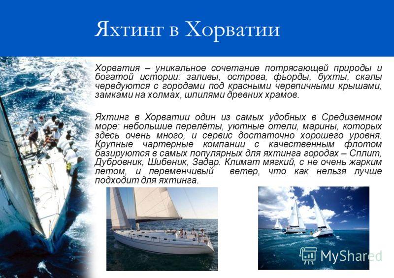 Яхтинг в Хорватии Хорватия – уникальное сочетание потрясающей природы и богатой истории: заливы, острова, фьорды, бухты, скалы чередуются с городами под красными черепичными крышами, замками на холмах, шпилями древних храмов. Яхтинг в Хорватии один и