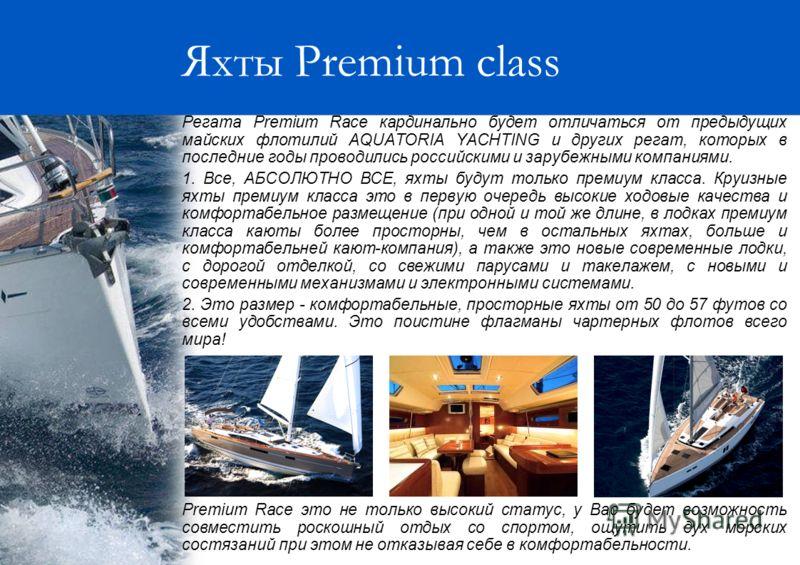 Яхты Premium class Регата Premium Race кардинально будет отличаться от предыдущих майских флотилий AQUATORIA YACHTING и других регат, которых в последние годы проводились российскими и зарубежными компаниями. 1. Все, АБСОЛЮТНО ВСЕ, яхты будут только