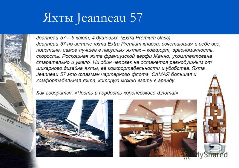 Яхты Jeanneau 57 Jeanneau 57 – 5 кают, 4 душевых. (Extra Premium class) Jeanneau 57 по истине яхта Extra Premium класса, сочетающая в себе все, поистине, самое лучшее в парусных яхтах – комфорт, эргономичность, скорость. Роскошная яхта французской ве