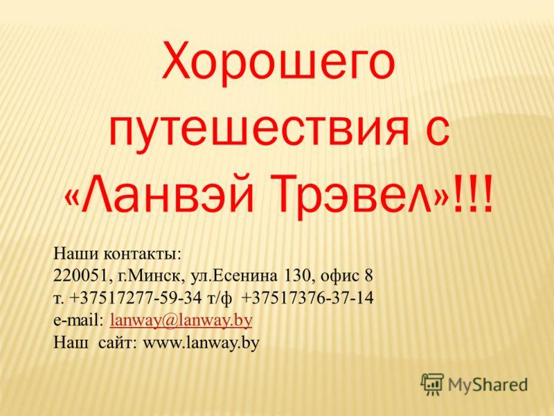 Хорошего путешествия с «Ланвэй Трэвел»!!! Наши контакты: 220051, г.Минск, ул.Есенина 130, офис 8 т. +37517277-59-34 т/ф +37517376-37-14 e-mail: lanway@lanway.bylanway@lanway.by Наш сайт: www.lanway.by