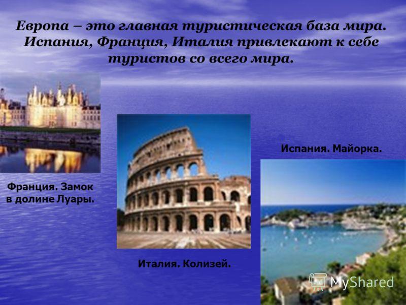 Европа – это главная туристическая база мира. Испания, Франция, Италия привлекают к себе туристов со всего мира. Франция. Замок в долине Луары. Испания. Майорка. Италия. Колизей.