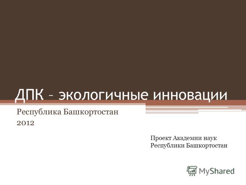 ДПК – экологичные инновации Республика Башкортостан 2012 Проект Академии наук Республики Башкортостан