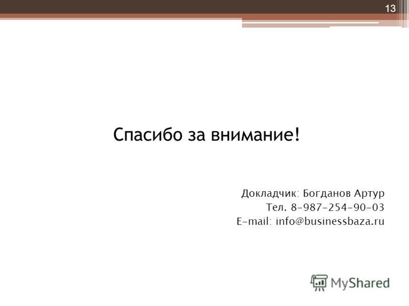Спасибо за внимание! Докладчик: Богданов Артур Тел. 8-987-254-90-03 Е-mail: info@businessbaza.ru 13