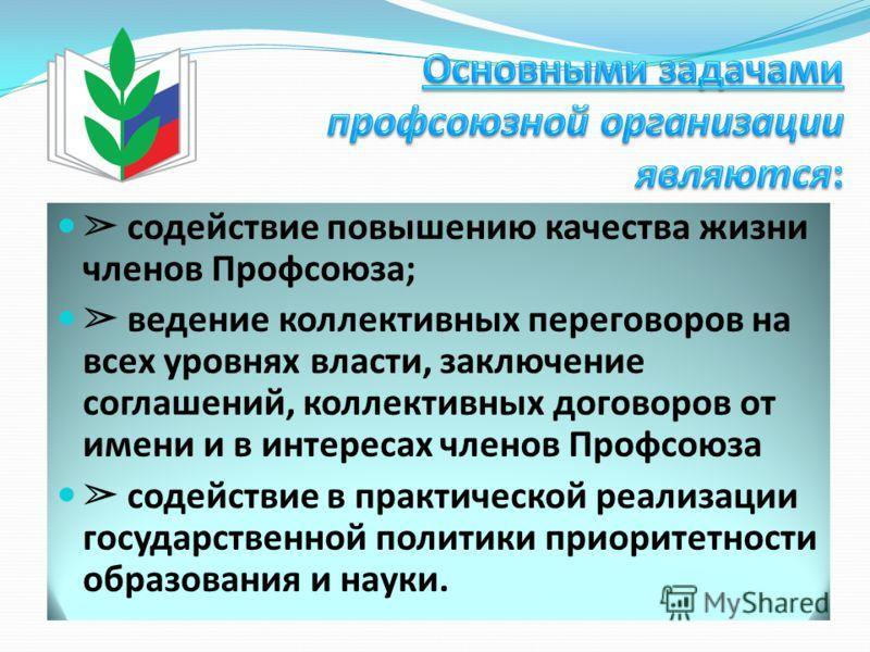 содействие повышению качества жизни членов Профсоюза; ведение коллективных переговоров на всех уровнях власти, заключение соглашений, коллективных договоров от имени и в интересах членов Профсоюза содействие в практической реализации государственной