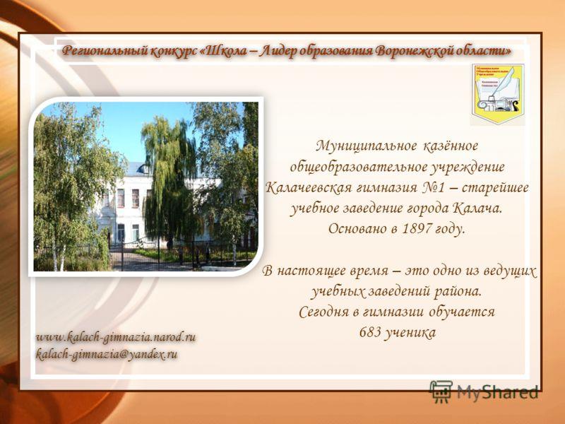 Муниципальное казённое общеобразовательное учреждение Калачеевская гимназия 1 – старейшее учебное заведение города Калача. Основано в 1897 году. В настоящее время – это одно из ведущих учебных заведений района. Сегодня в гимназии обучается 683 ученик